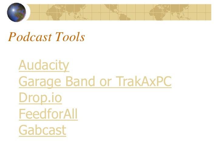 Podcast Tools   Audacity  Garage Band or TrakAxPC  Drop.io  FeedforAll  Gabcast