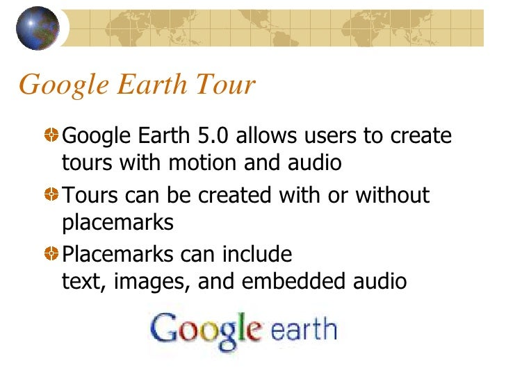 Google Earth Tour    Google Earth 5.0 allows users to create    tours with motion and audio    Tours can be created with o...