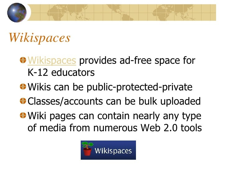 Wikispaces    Wikispaces provides ad-free space for    K-12 educators    Wikis can be public-protected-private    Classes/...