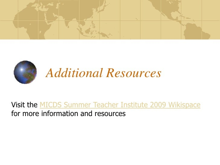 Additional Resources  Visit the MICDS Summer Teacher Institute 2009 Wikispace for more information and resources