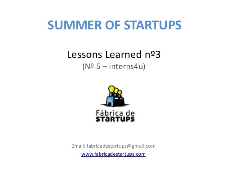 SUMMER OF STARTUPS  Lessons Learned nº3       (Nº 5 – interns4u)   Email: fabricadestartups@gmail.com      www.fabricadest...