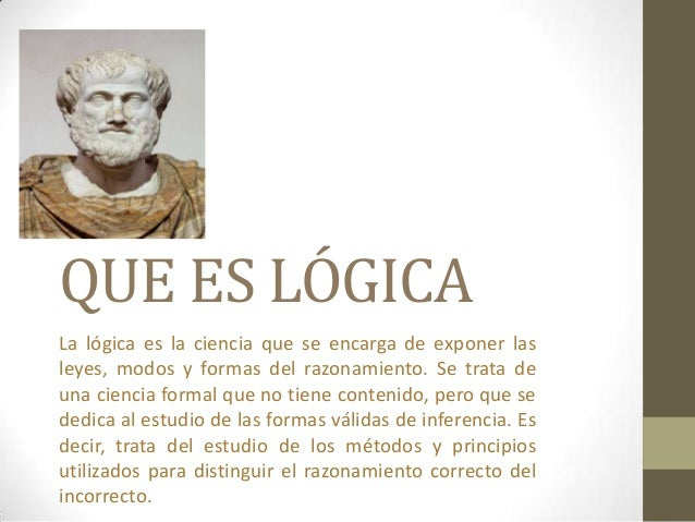 QUE ES LÓGICA La lógica es la ciencia que se encarga de exponer las leyes, modos y formas del razonamiento. Se trata de un...