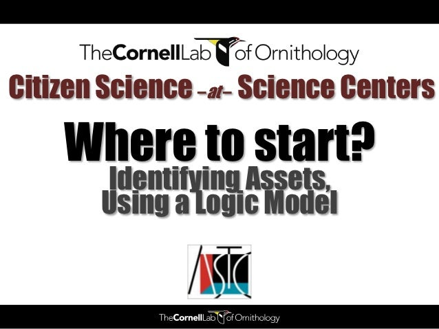 Citizen Science –at – Science Centers    Where to start?        Identifying Assets,        Using a Logic Model