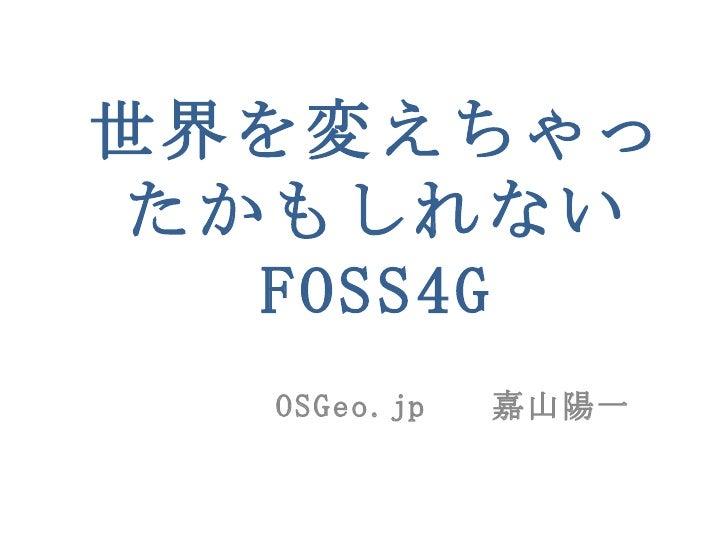 世界を変えちゃったかもしれない FOSS4G OSGeo.jp  嘉山陽一
