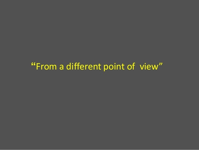 """From a different point of view"""
