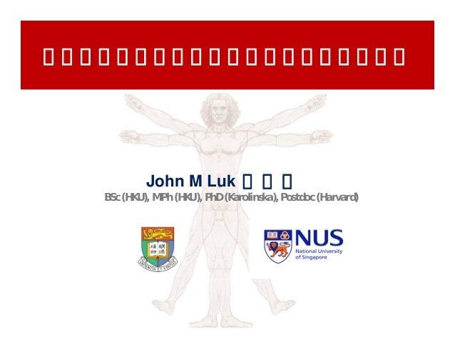 肝癌生物标记物及靶点发现中的转化医学研究            John M Luk 陸 滿 晴   BSc (HKU), MPh (HKU), PhD (Karolinska), Postdoc (Harvard)