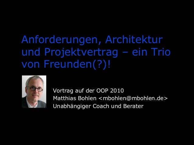 Anforderungen, Architektur und Projektvertrag – ein Trio von Freunden(?)! Vortrag auf der OOP 2010 Matthias Bohlen <mbohle...