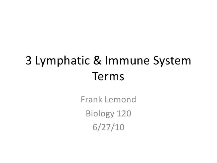 3 Lymphatic & Immune System Terms<br />Frank Lemond<br />Biology 120<br />6/27/10<br />