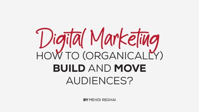 HOW TO (ORGANICALLY) BUILD AND MOVE AUDIENCES? BY MEHDI REGHAI