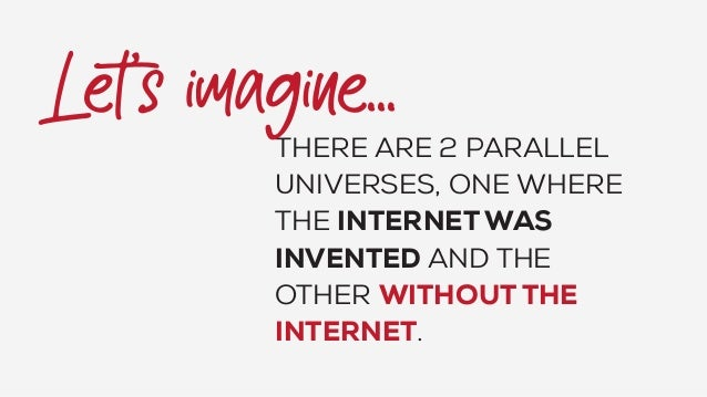 THERE ARE 2 PARALLEL UNIVERSES, ONE WHERE THE INTERNET WAS INVENTED AND THE OTHER WITHOUT THE INTERNET.