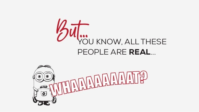 YOU KNOW, ALL THESE PEOPLE ARE REAL...