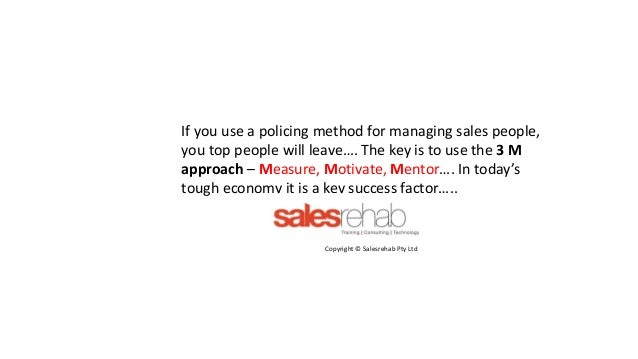 If you use a policing method for managing sales people, you top people will leave…. The key is to use the 3 M approach – M...