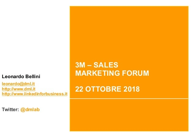3M – SALES MARKETING FORUM 22 OTTOBRE 2018 Leonardo Bellini leonardo@dml.it http://www.dml.it http://www.linkedinforbusine...