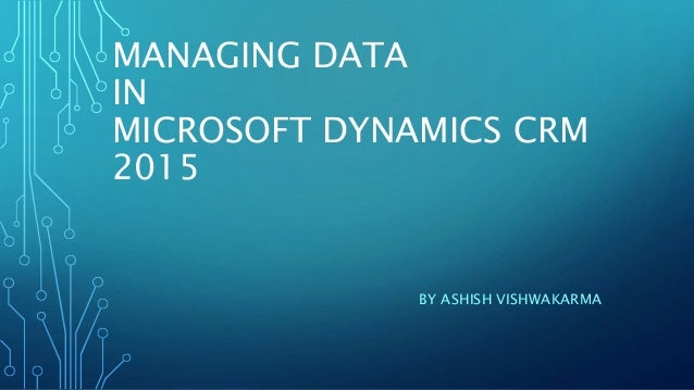 MANAGING DATA IN MICROSOFT DYNAMICS CRM 2015 BY ASHISH VISHWAKARMA