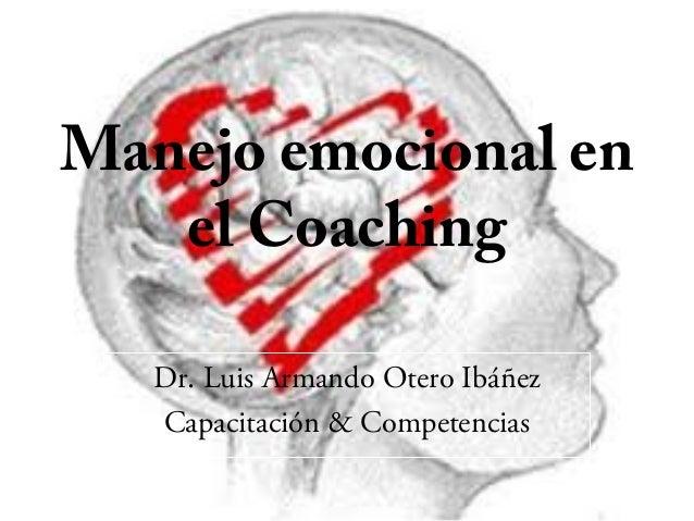 Manejo emocional en el Coaching Dr. Luis Armando Otero Ibáñez Capacitación & Competencias