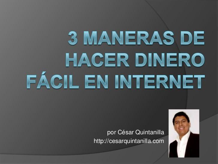 3 maneras de hacer dinero fácil en Internet<br />por César Quintanilla<br />http://cesarquintanilla.com<br />