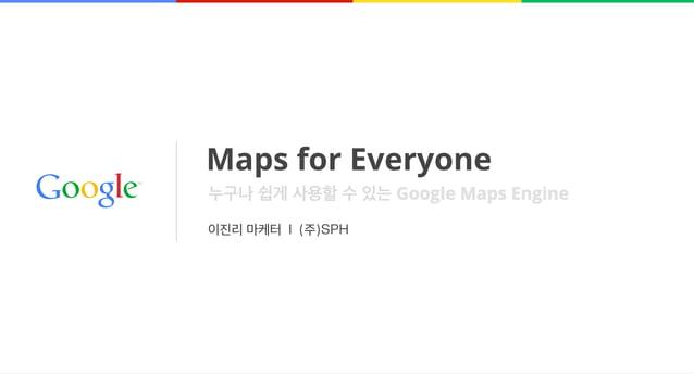 Maps for Everyone 이진리 마케터 l (주)SPH 누구나 쉽게 사용할 수 있는 Google Maps Engine