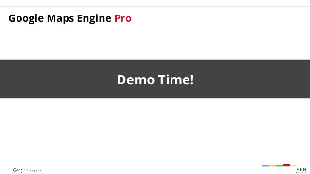 Demo Time! Google Maps Engine Pro