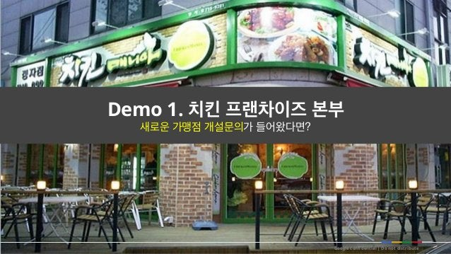 Google confidential   Do not distribute Demo 1. 치킨 프랜차이즈 본부 새로운 가맹점 개설문의가 들어왔다면?