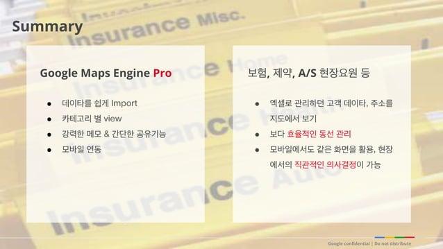 Google confidential   Do not distribute Summary Google Maps Engine Pro ● 데이타를 쉽게 Import ● 카테고리 별 view ● 강력한 메모 & 간단한 공유기...