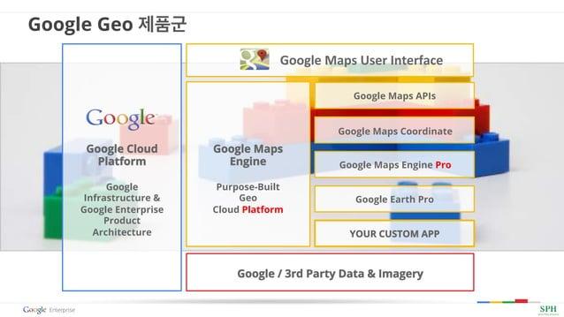 Google Geo 제품군 Google Maps Engine Purpose-Built Geo Cloud Platform Google / 3rd Party Data & Imagery YOUR CUSTOM APP Googl...