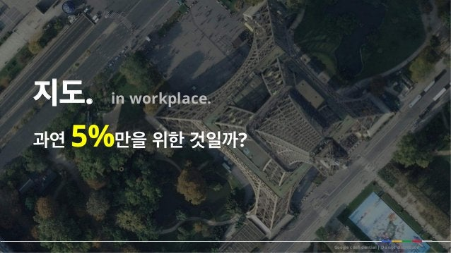 과연 5%만을 위한 것일까? 지도. in workplace. Google confidential   Do not distribute