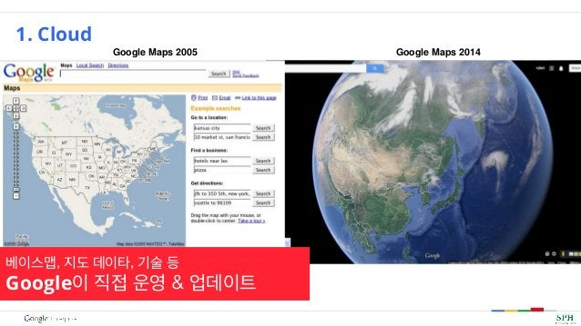 1. Cloud Google Maps 2005 Google Maps 2014 베이스맵, 지도 데이타, 기술 등 Google이 직접 운영 & 업데이트