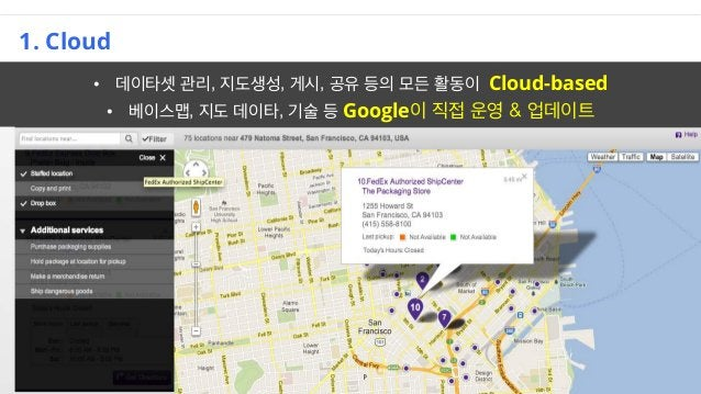 1. Cloud • 데이타셋 관리, 지도생성, 게시, 공유 등의 모든 활동이 Cloud-based • 베이스맵, 지도 데이타, 기술 등 Google이 직접 운영 & 업데이트