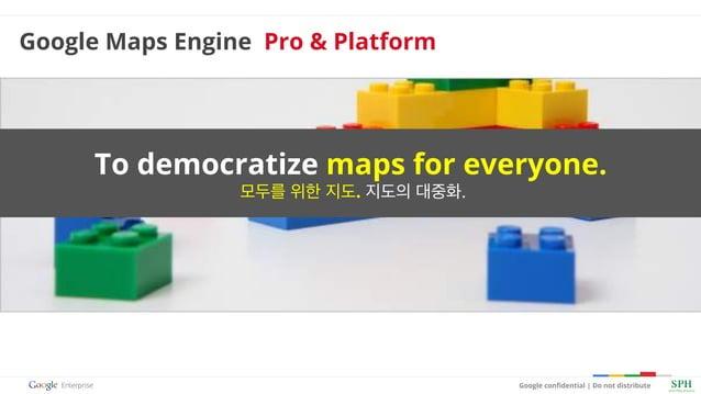 Google confidential   Do not distribute To democratize maps for everyone. 모두를 위한 지도. 지도의 대중화. Google Maps Engine Pro & Plat...