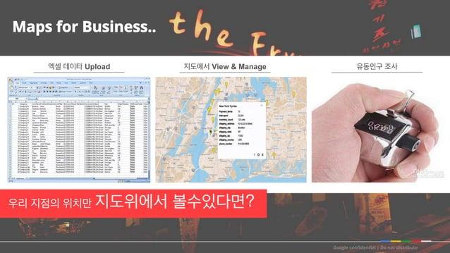 Google confidential   Do not distribute Maps for Business.. 엑셀 데이타 Upload 지도에서 View & Manage 유동인구 조사 우리 지점의 위치만 지도위에서 볼수있다면?