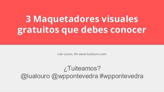 3 Maquetadores visuales gratuitos que debes conocer ¿Tuiteamos? @lualouro @wppontevedra #wppontevedra Lúa Louro, de www.lu...