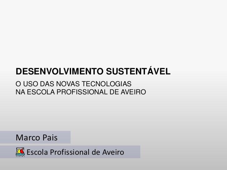 DESENVOLVIMENTO SUSTENTÁVELO USO DAS NOVAS TECNOLOGIASNA ESCOLA PROFISSIONAL DE AVEIROMarco Pais  Escola Profissional de A...