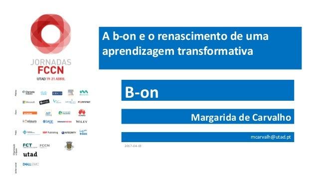 A b-on e o renascimento de uma aprendizagem transformativa B-on Margarida de Carvalho mcarvalh@utad.pt 2017-04-19