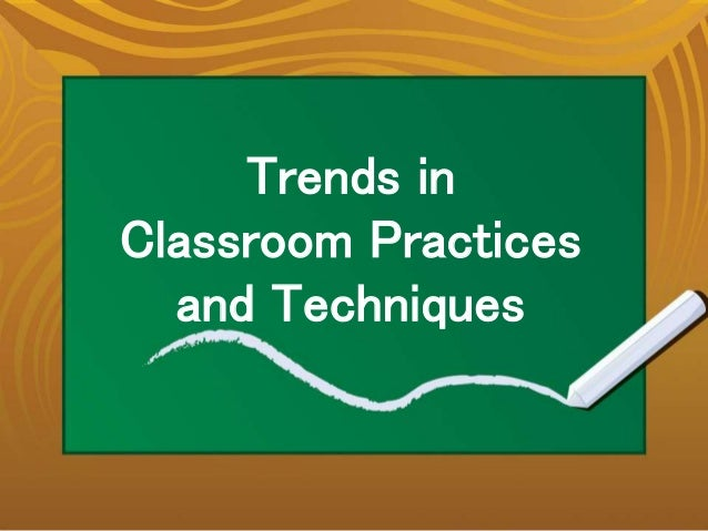 Trends in Classroom Practices and Techniques