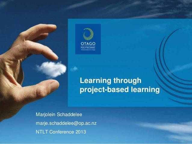 Learning through project-based learning Marjolein Schaddelee marje.schaddelee@op.ac.nz NTLT Conference 2013