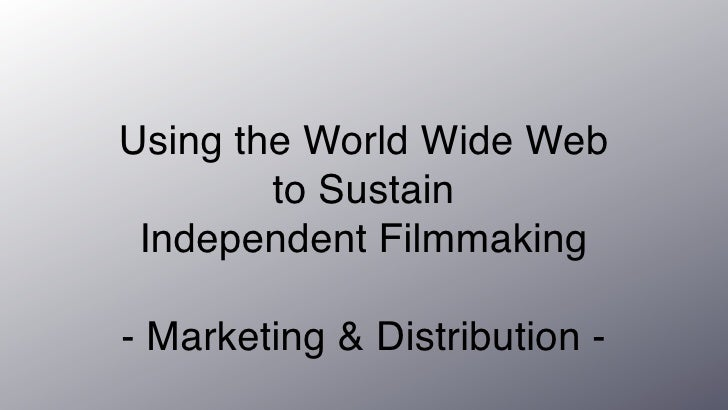 Using the World Wide Web         to Sustain  Independent Filmmaking  - Marketing & Distribution -