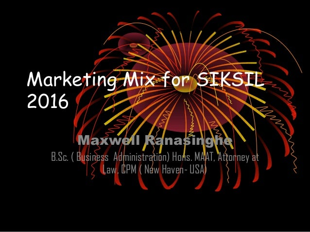 Marketing Mix for SIKSIL 2016 Maxwell Ranasinghe B.Sc. ( Business Administration) Hons. MAAT, Attorney at Law, CPM ( New H...