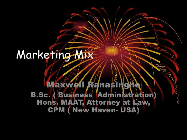 Marketing Mix Maxwell Ranasinghe B.Sc. ( Business  Administration) Hons. MAAT, Attorney at Law, CPM ( New Haven- USA)