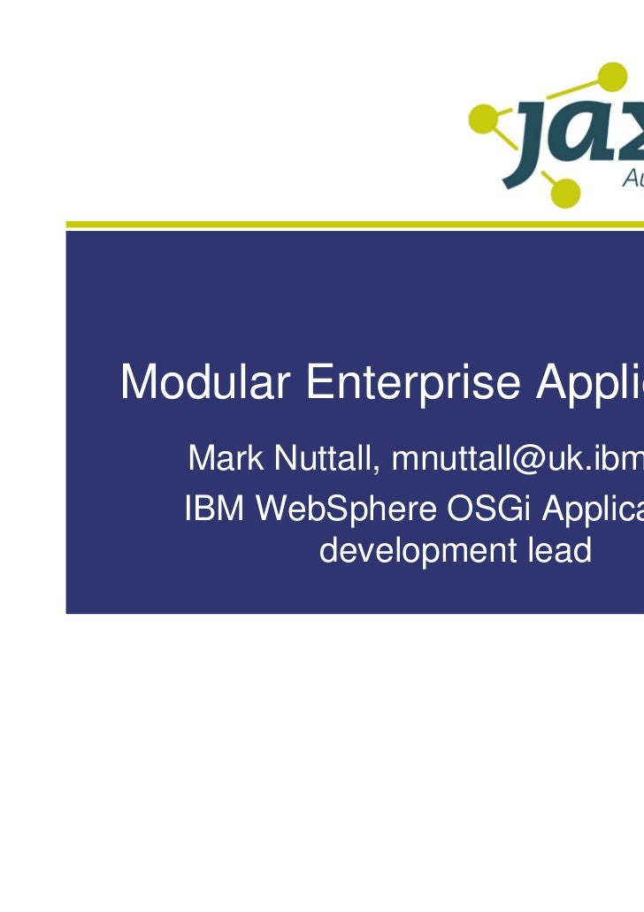 Modular Enterprise Applications  Mark Nuttall, mnuttall@uk.ibm.com  IBM WebSphere OSGi Applications         development lead
