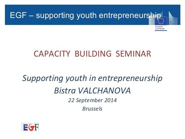 CAPACITY BUILDING SEMINAR Supporting youth in entrepreneurship Bistra VALCHANOVA 22 September 2014 Brussels EGF – Applicat...