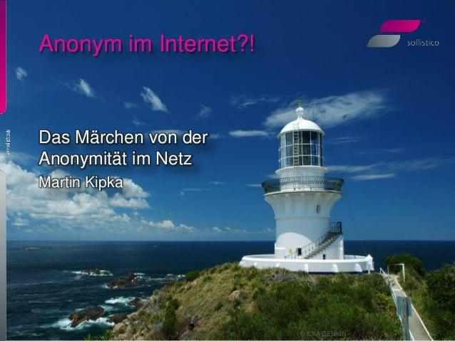 © ILYA GENKIN - Anonym im Internet?! Das Märchen von der Anonymität im Netz Martin Kipka