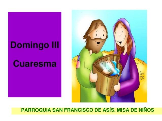 Domingo IIICuaresma  PARROQUIA SAN FRANCISCO DE ASÍS. MISA DE NIÑOS