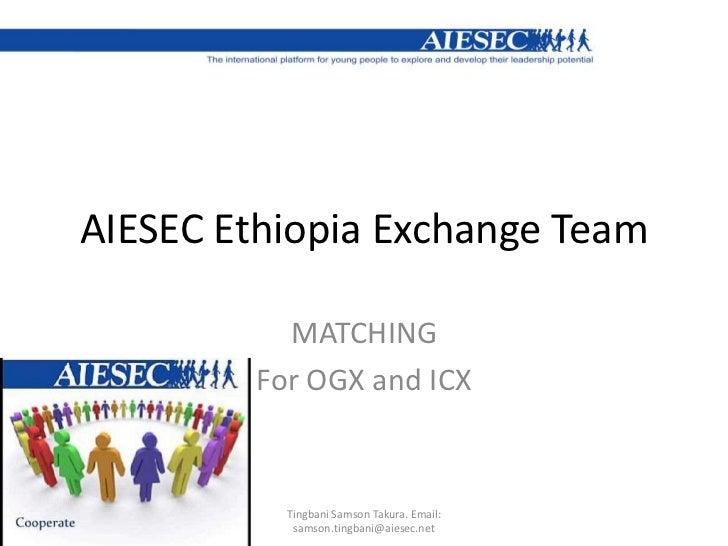 AIESEC Ethiopia Exchange Team <br />MATCHING<br />For OGX and ICX<br />Tingbani Samson Takura. Email: samson.tingbani@aies...