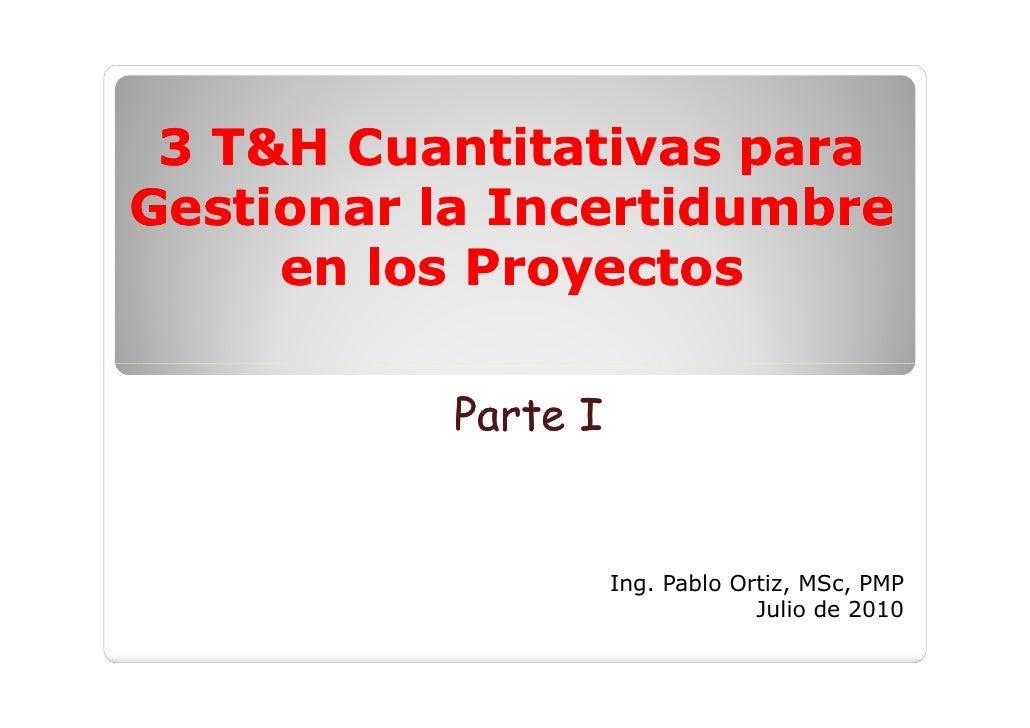 3 T&H Cuantitativas para Gestionar la Incertidumbre      en los Proyectos             Parte I                        Ing. ...