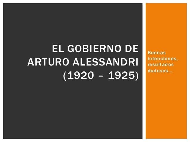 EL GOBIERNO DE ARTURO ALESSANDRI (1920 – 1925)  Buenas intenciones, resultados dudosos…