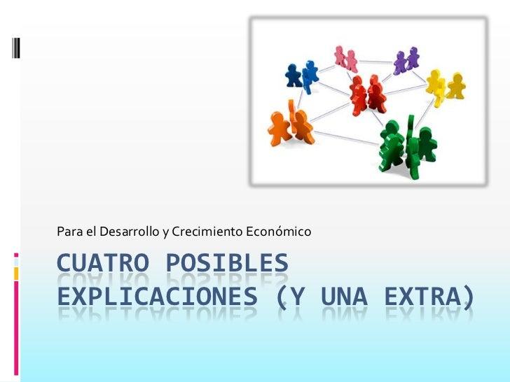 Cuatro posibles explicaciones (y una extra)<br />Para el Desarrollo y Crecimiento Económico<br />