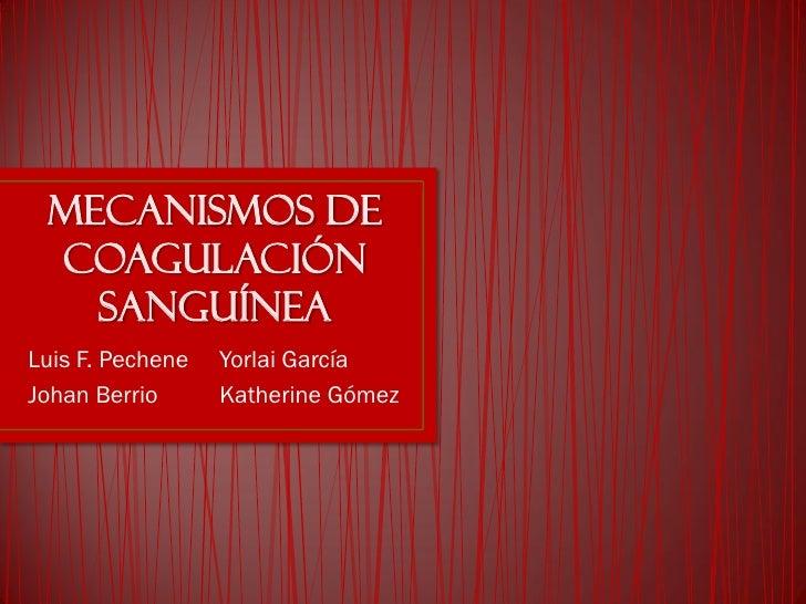 Mecanismos de coagulación   sanguíneaLuis F. Pechene   Yorlai GarcíaJohan Berrio      Katherine Gómez