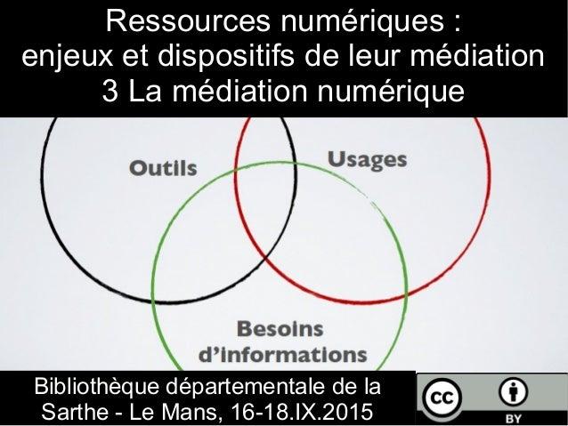 Ressources numériques : enjeux et dispositifs de leur médiation 3 La médiation numérique Bibliothèque départementale de la...