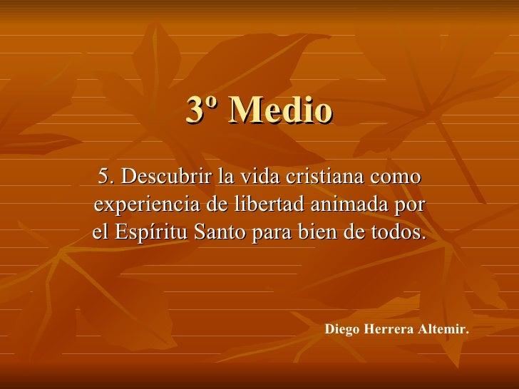 3º Medio 5. Descubrir la vida cristiana como experiencia de libertad animada por el Espíritu Santo para bien de todos. Die...