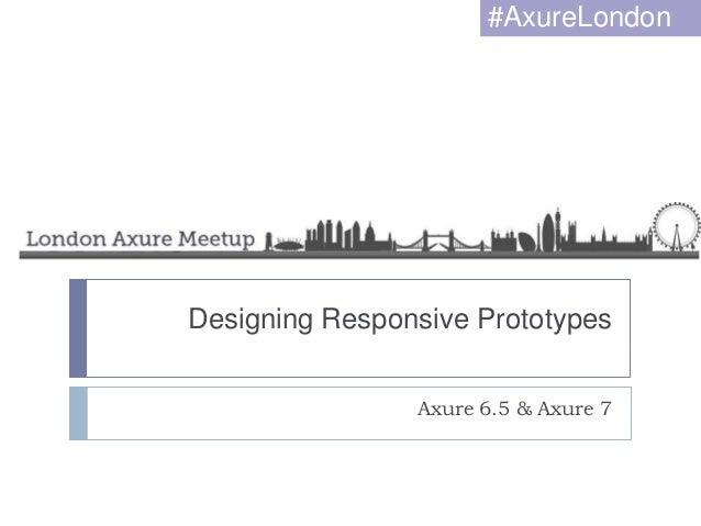 Designing Responsive Prototypes Axure 6.5 & Axure 7 #AxureLondon